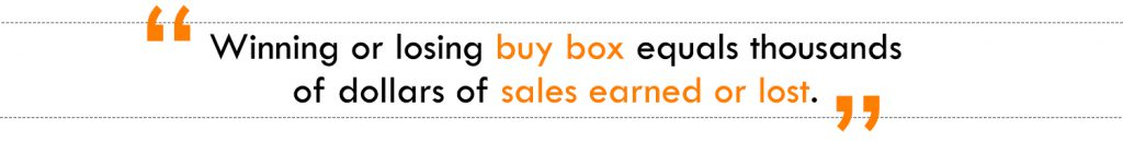 Winning or losing buy box equals thousands of dollars of sales earned or lost.
